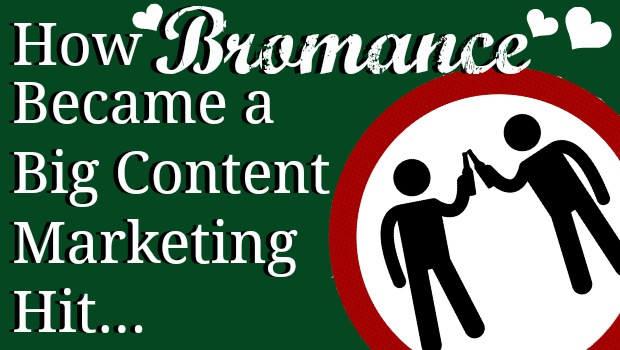 How Bromance Became A Big Content Marketing Hit