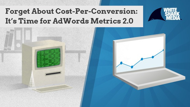 Forget About Cost-Per-Conversion: It's Time for AdWords Metrics 2.0