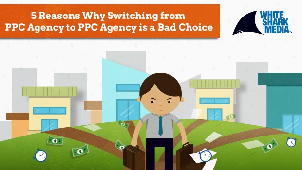 5 Reasons Why PPC Advertisers Shouldn't Switch from Agency to Agency