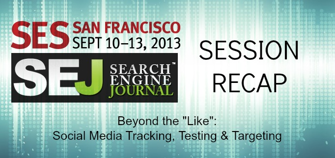SEJ at SES San Francisco: Beyond the Like: Social Media Tracking, Testing & Targeting Session Recap #SESSF