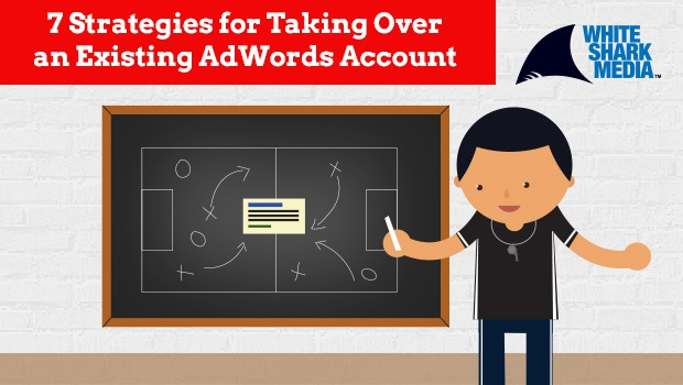 The 7-Step Process to Successfully Take Over Existing AdWords Accounts