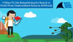 5 Ways to Use Remarketing for Search to Profit from Underutilized Areas in AdWords