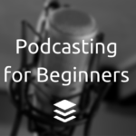 Podcasting for Beginners: The Complete Guide to Getting Started With Podcasts
