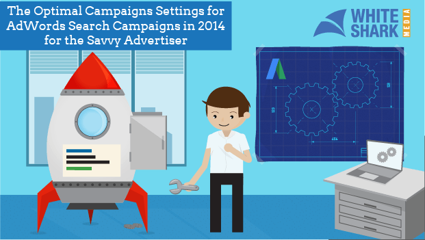 A Guide to Optimal Campaign Settings for AdWords in 2014 for Savvy Advertisers