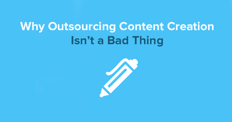 6 Reasons Why Outsourcing Content Creation Isn't a Bad Idea