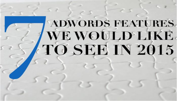 7 AdWords Features We Would Like to See in 2015