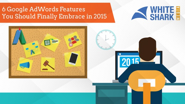 6 Google AdWords Features You Should Finally Embrace in 2015