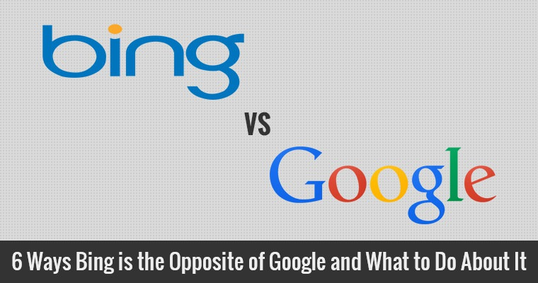 6 Ways Bing is the Opposite of Google and What to Do About It