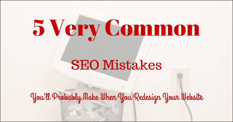 5 (Very) Common SEO Mistakes You May Be Making When You Redesign Your Website