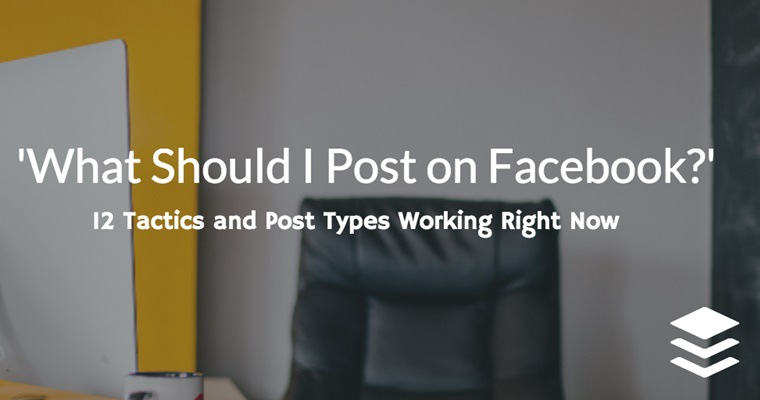 'What Should I Post on Facebook?' 12 Facebook Tactics Working Right Now