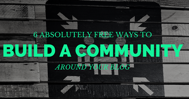 6 Absolutely Free Ways to Build a Community Around Your Blog