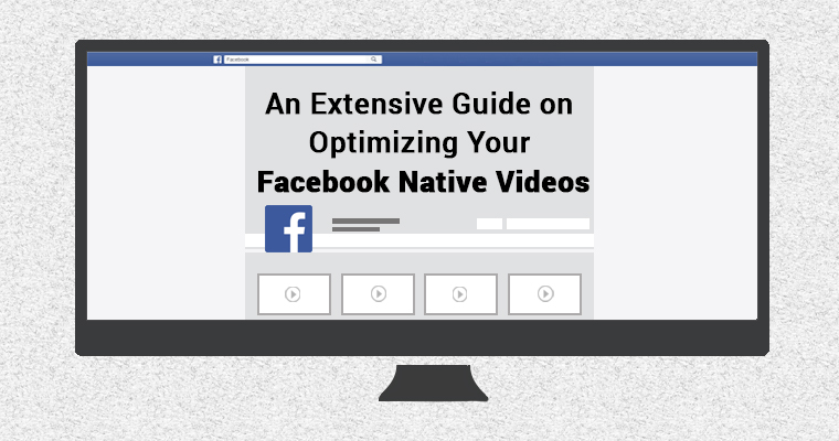 An Extensive Guide on Optimizing Your Facebook Native Videos