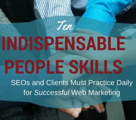 10 Indispensible People Skills SEOs and Clients Must Practice Daily for Successful Web Marketing