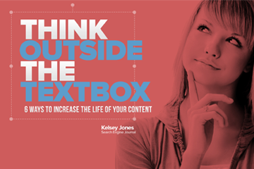 Think Outside the Textbox: 6 Ways to Increase the Life of Your Content