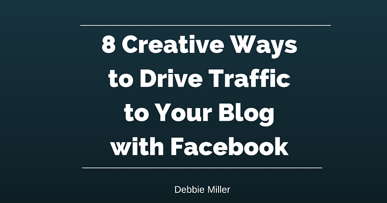 8 Creative Waysto Drive Trafficto Your Blogwith Facebook