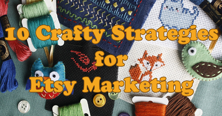 10 Crafty Strategies for Etsy Marketing and Other Makers