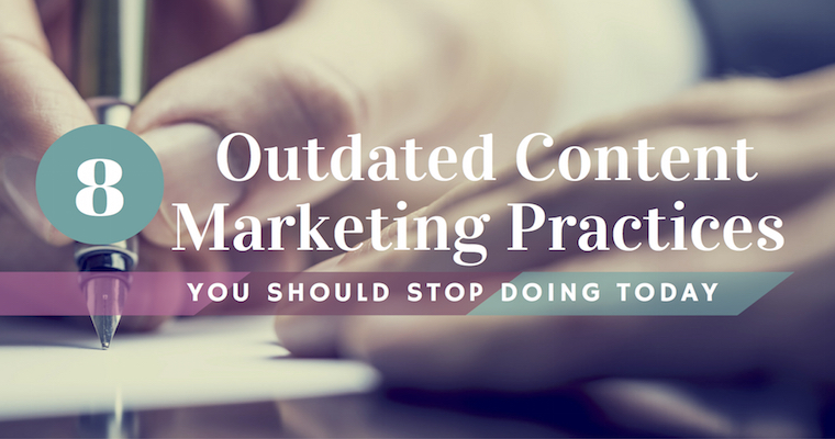 8 Outdated Content Marketing Practices You Should Stop Doing Today