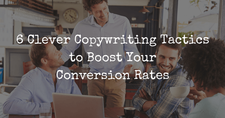 6 Clever Copywriting Tactics to Boost Your Conversion Rates