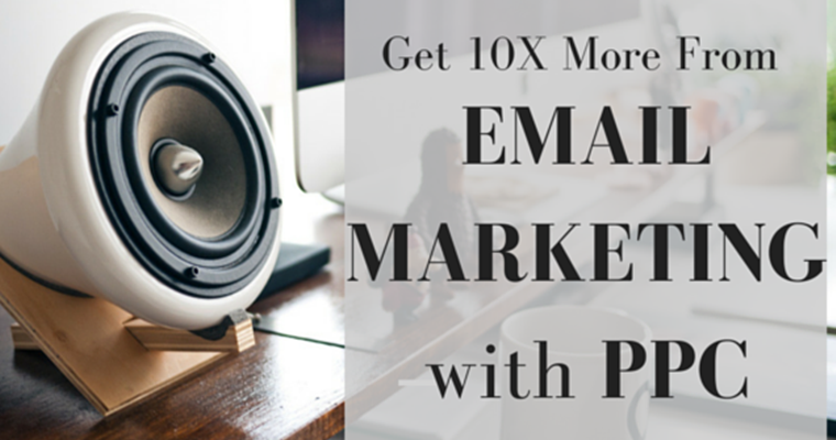 How to Get 10X More Out of Email Marketing with PPC (and Vice Versa)