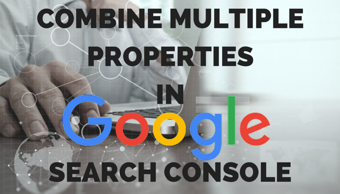 Combine Multiple Properties in Google Search Console