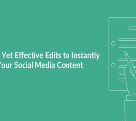 11 Simple Yet Effective Edits to Instantly Improve Your Social Media Content