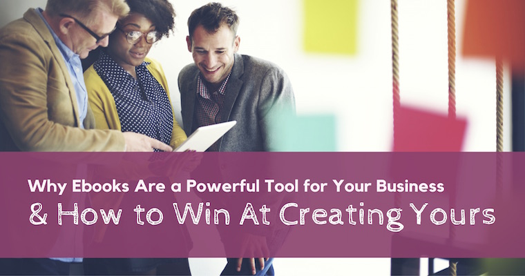 Why Ebooks are a Powerful Tool for Your Business & How to Win at Creating Yours