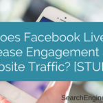 Does Facebook Live Increase Engagement and Website Traffic- [STUDY]