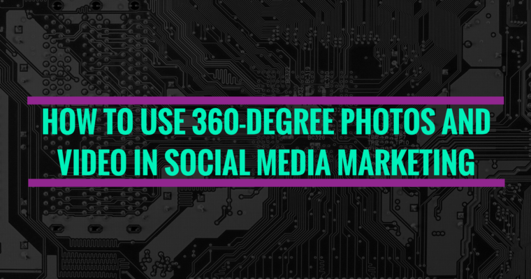 How to Use 360-Degree Photos and Video in Social Media Marketing
