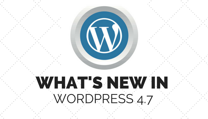 WordPress 4.7 Now Available: Here's What's New