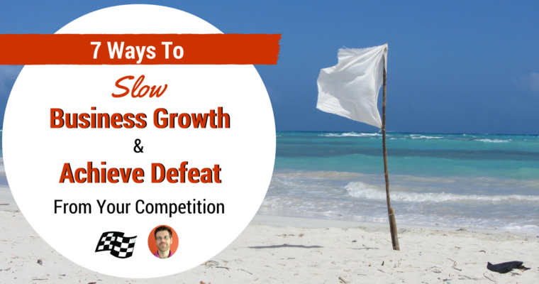 7 Ways to Slow Business Growth and Let Your Competition Win [SATIRE]
