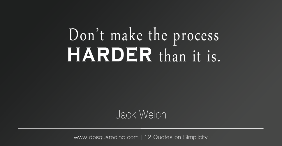 """Don't make the process harder than it is."" - Jack Welch"