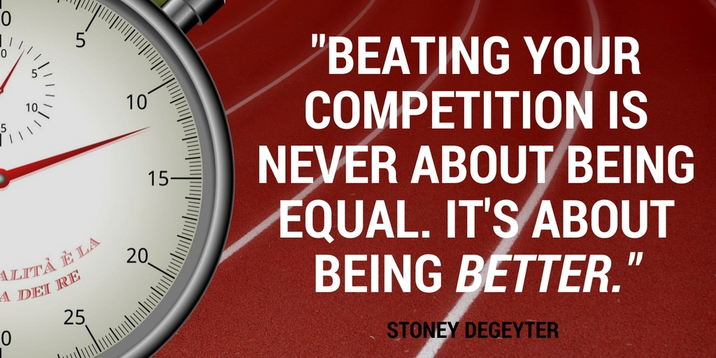 Beating your competition is never about being equal. It's about being better. -Stoney deGeyter