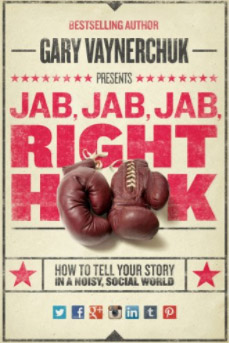 Gary Vaynerchuck: Jab, Jab, Jab, Right Hook: How to Tell Your Story in a Noisy, Social World