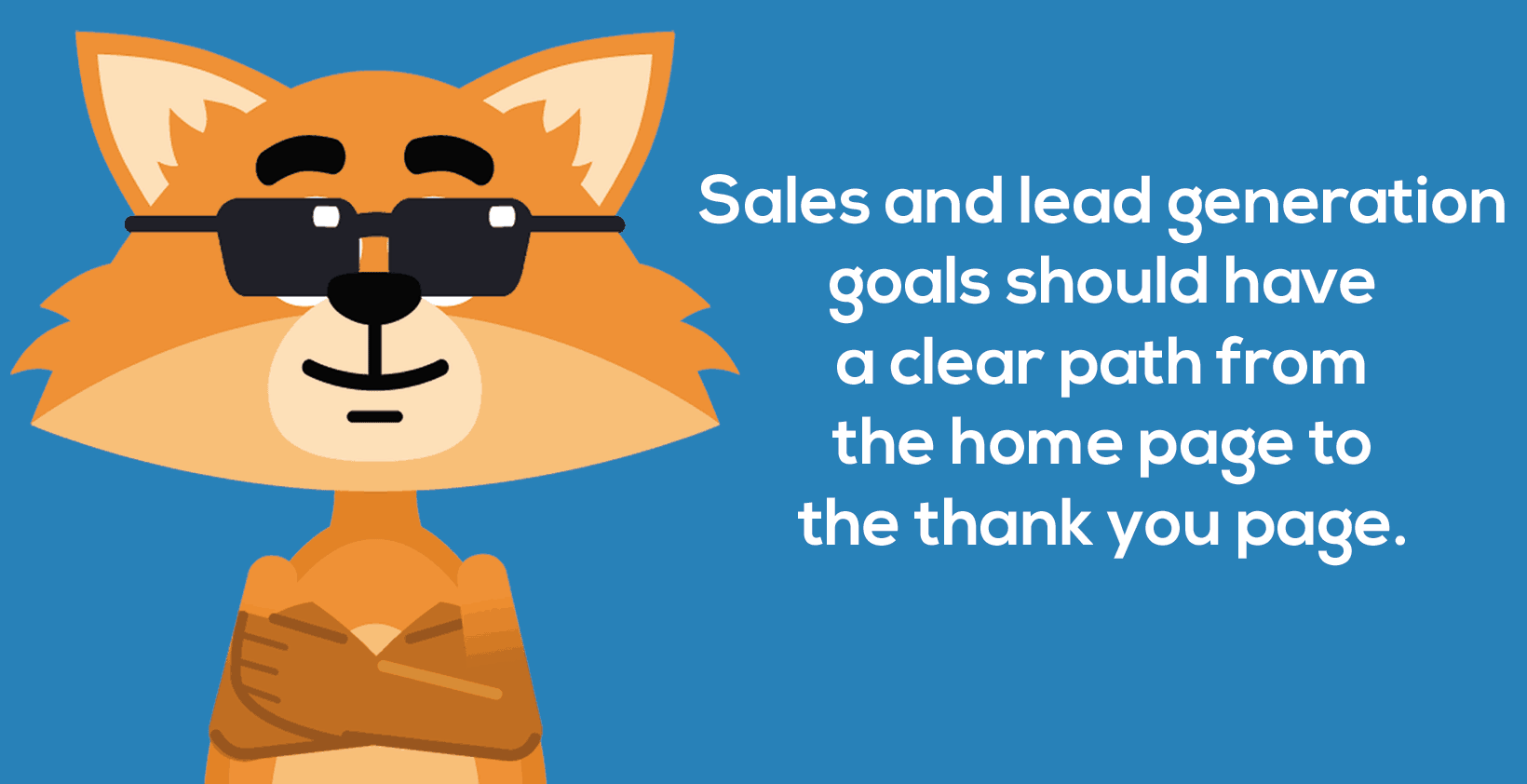 Sales and lead generation goals should have a clear path from the home page to the thank you page.