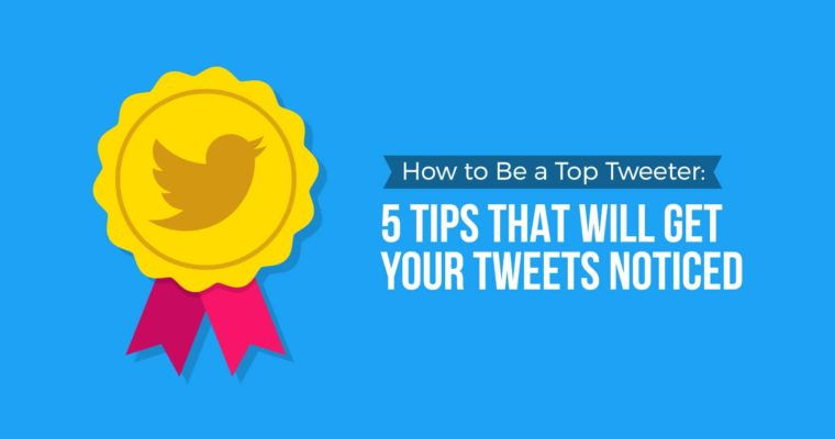 How to Be a Top Tweeter: 5 Tips That Will Get Your Tweets Noticed