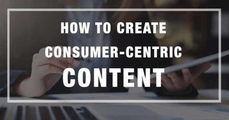 How to Create Consumer-Centric Content