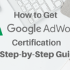 How to Get Google AdWords Certification: A Step-by-Step Guide