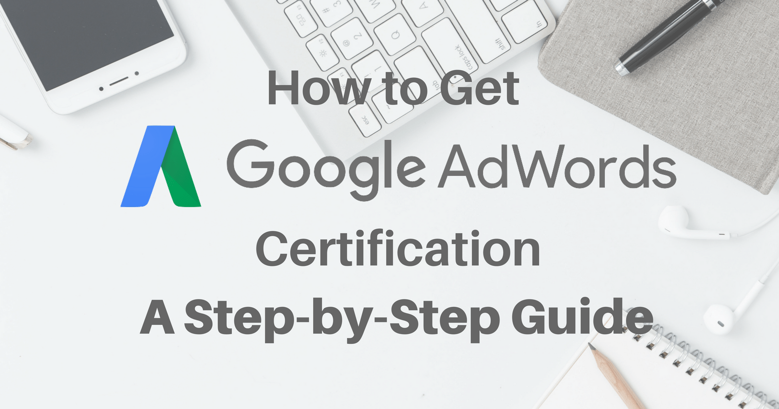 How To Get Google Adwords Certification A Step By Step Guide