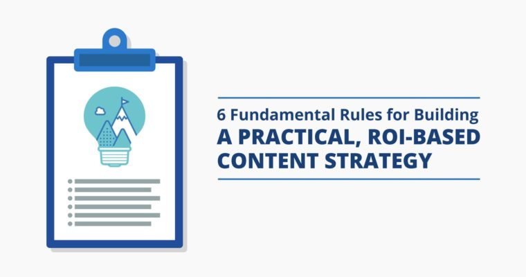 6 Fundamental Rules for Building a Practical, ROI-Based Content Strategy