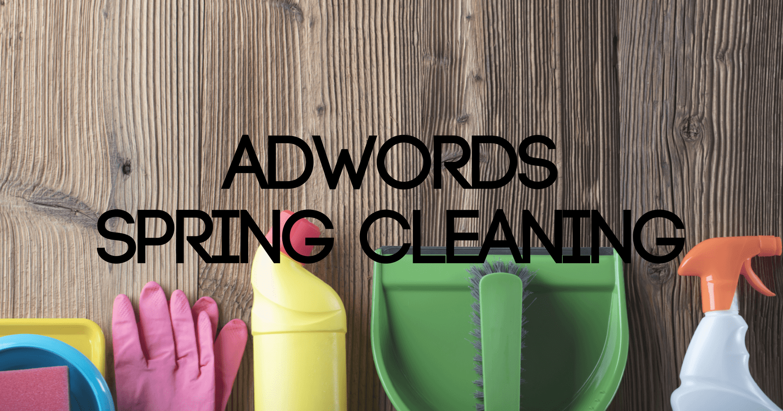 10a8693c5ac Spring Clean Your Google AdWords Account in 5 Easy Steps