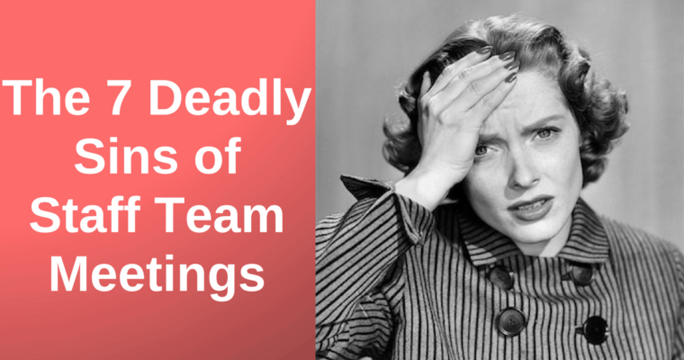 The 7 Deadly Sins of Staff Team Meetings