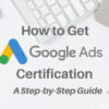 How to Get Google Ads Certification: A Step-by-Step Guide