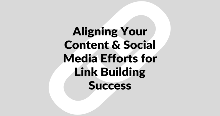 How to Align Your Content & Social Media Efforts for Link Building Success