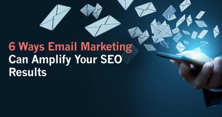 6 Ways Email Marketing Can Amplify Your SEO Results
