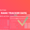 How to Put Your Rank Tracker Data Into Action