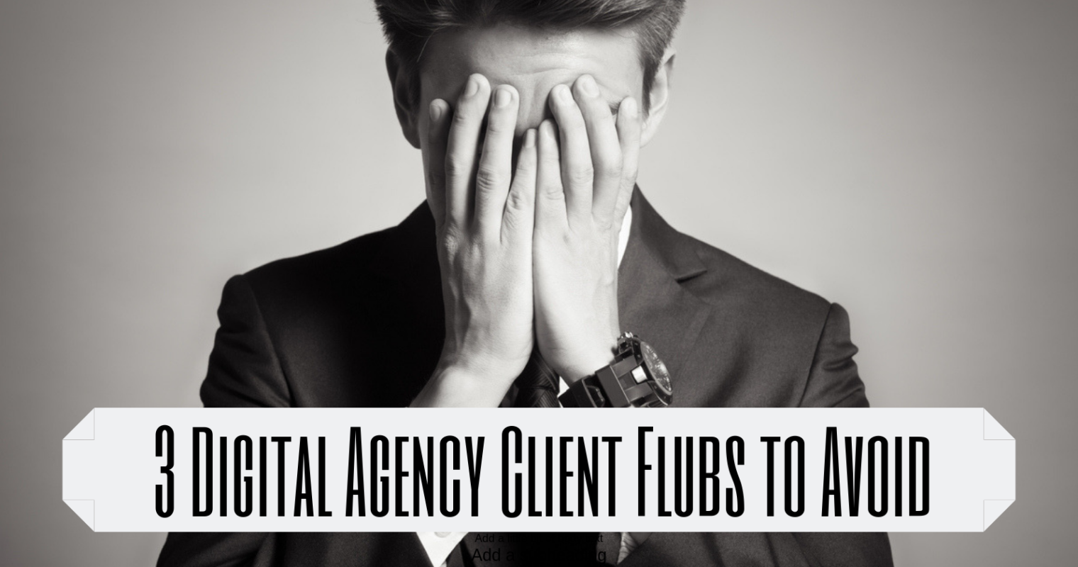 3 Digital Marketing Agency Client Flubs You Must Avoid