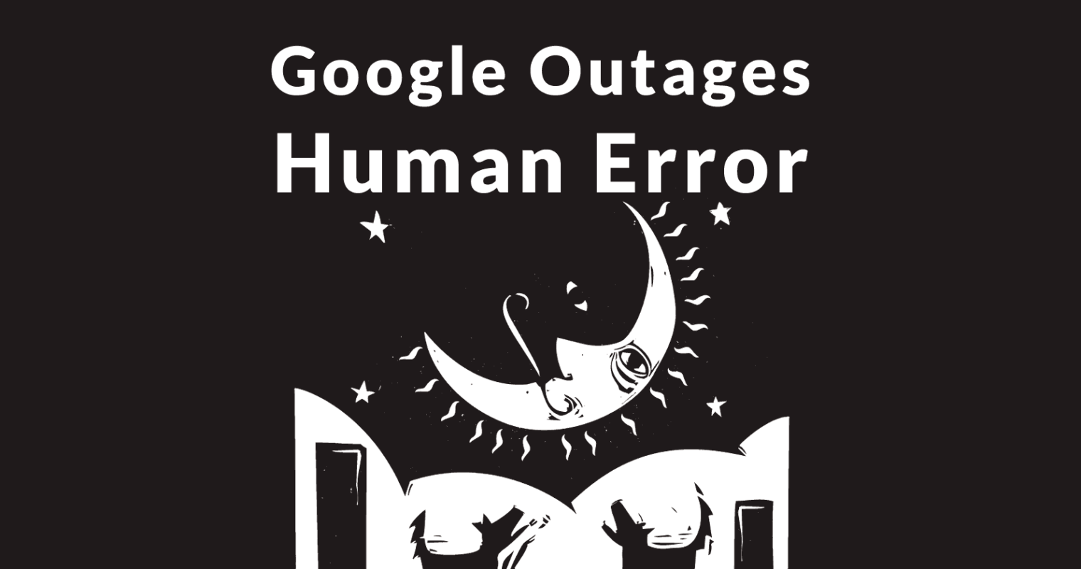 April 2019 Google Outages Due to Human Error