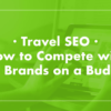Travel SEO: How to Compete with Big Brands on a Budget