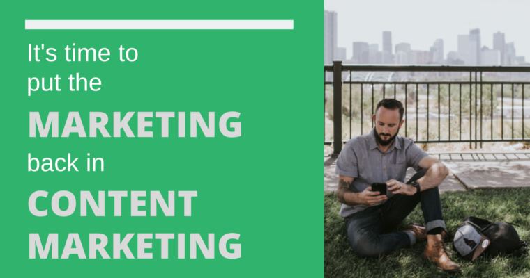 It's Time to Put the 'Marketing' Back in 'Content Marketing'