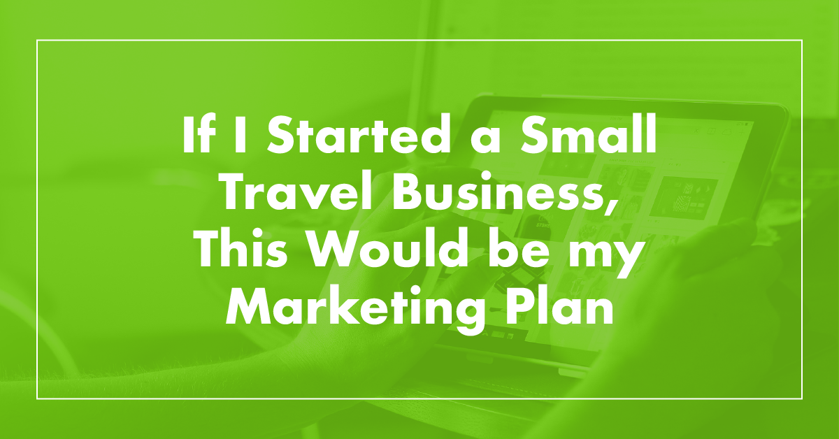 If I Were Starting a Small Travel Business, This Would Be My Marketing Plan
